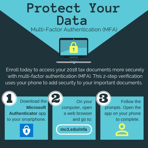 Protect Your Data: Multi-Factor Authentication (MFA). Enroll today to access your 2018 tax documents more securely with multi-factor authentication (MFA). This 2-step verification uses your phone ot add security to your important documents. 1. Download the Microsoft Authenticator app to your smartphone. 2. On your computer, open a web browser and go to mc3.edu/mfa. 3. Follow the prompts. Open the app on your phone to complete.