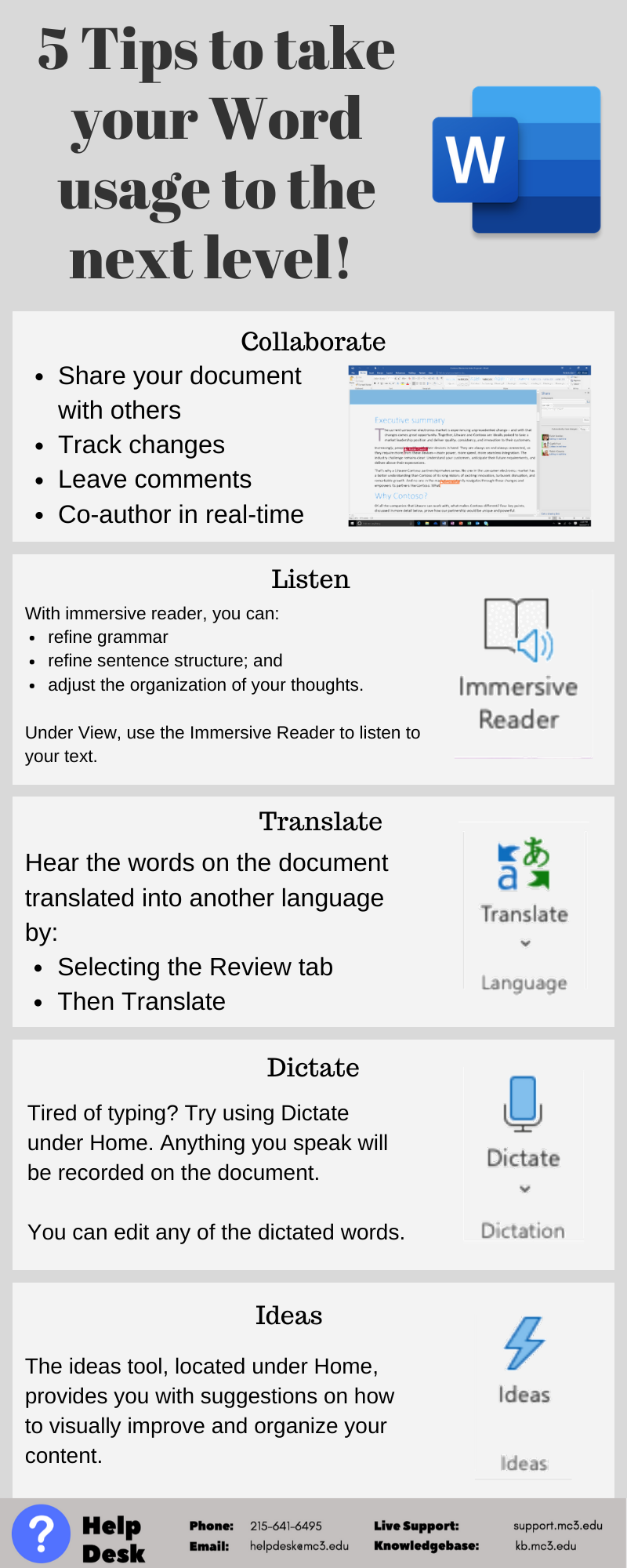 Title: Take your Word usage to the next level!  Collaborate: Share your document, track changes, leave comments, co-author in real time.  Listen: Under View, use the Immersive Reader to listen to your text. Hearing your text can help you further polish your thoughts.   Translate: Want to learn a different language or speak a different language? Use Translate under Review to learn what certain words or phrases mean in another language.   Dictate: Tired of typing? Try using Dictate under Home. Anything you speak will be recorded on the document. You always have the ability to go back and clean up the document.   Ideas: Looking to spruce up your document visually? Use Ideas under Home to access suggestions on visually how to improve and organize your content.
