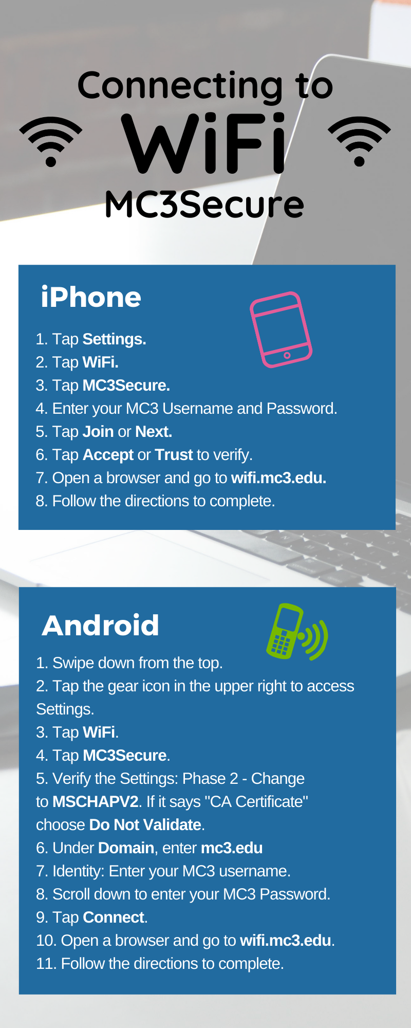 """Title: Connecting to Wifi MC3Secure   IPhone   1. Tap Settings.  2. Tap WiFi.  3. Tap MC3Secure.  4. Enter your MC3 Username and Password.  5. Tap Join or Next.  6. Tap Accept or Trust to verify.  7. Open a browser and go to wifi.mc3.edu.  8. Follow the directions to complete.   Android   1. Swipe down from the top.  2. Tap the gear icon in the upper right to access Settings.  3. Tap WiFi.  4. Tap MC3Secure.  5. Verify the Settings: Phase 2 - Change to MSCHAPV2. If it says """"CA Certificate"""" choose Do Not Validate.  6. Under Domain, enter mc3.edu   7. Identity: Enter your MC3 username.  8. Scroll down to enter your MC3 Password.  9. Tap Connect.  10. Open a browser and go to wifi.mc3.edu.  11. Follow the directions to complete."""